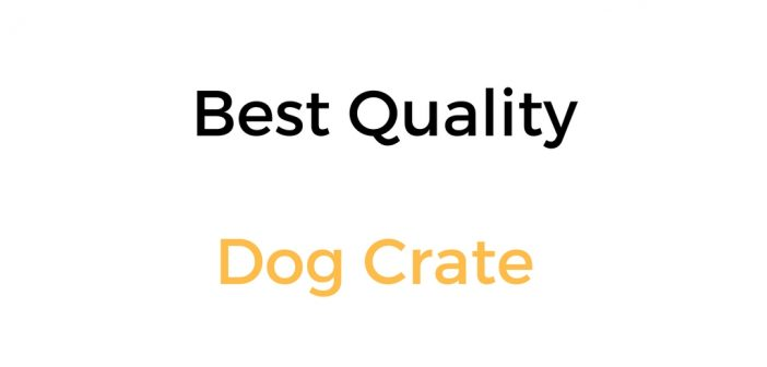 Best Quality Dog Crate: Reviews and Buyer's Guide