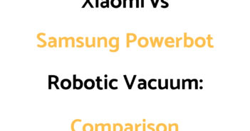 Xiaomi Robot Vacuum vs Samsung Powerbot: Comparison, & Which To Get