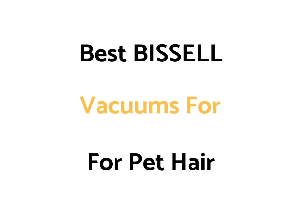 Best BISSELL Vacuums For Pet Hair: Reviews, & Top Rated List