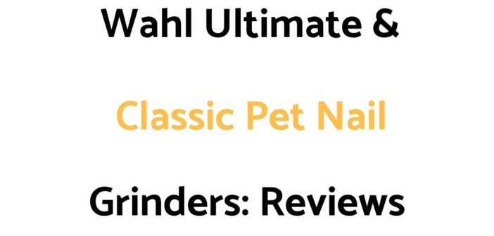 Wahl Ultimate & Classic Pet Nail Grinders: Reviews, & Buyer's Guide