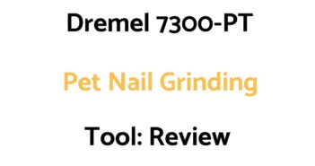 Dremel 7300-PT Pet Nail Grinding Tool: Review, & Buyer's Guide