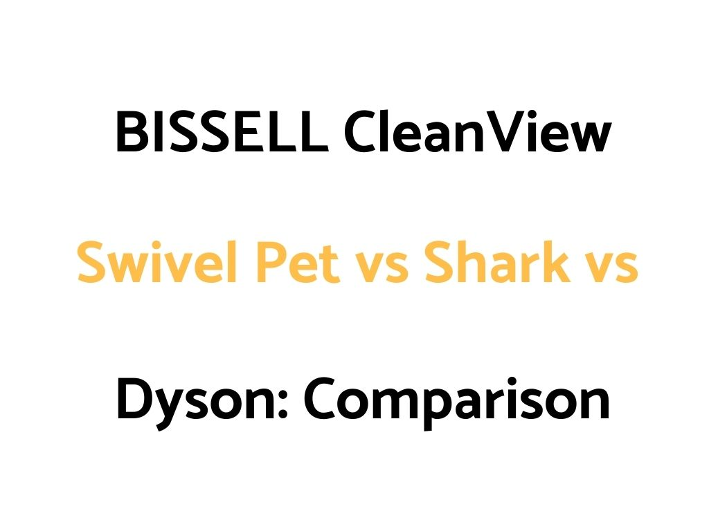 BISSELL CleanView Swivel Pet vs Shark vs Dyson: Comparison