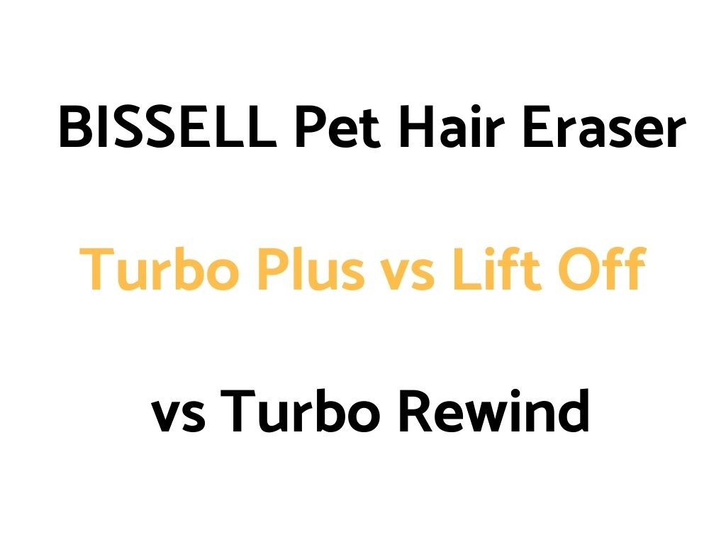 BISSELL Pet Hair Eraser Turbo Plus vs Lift Off vs Turbo Rewind: Comparison